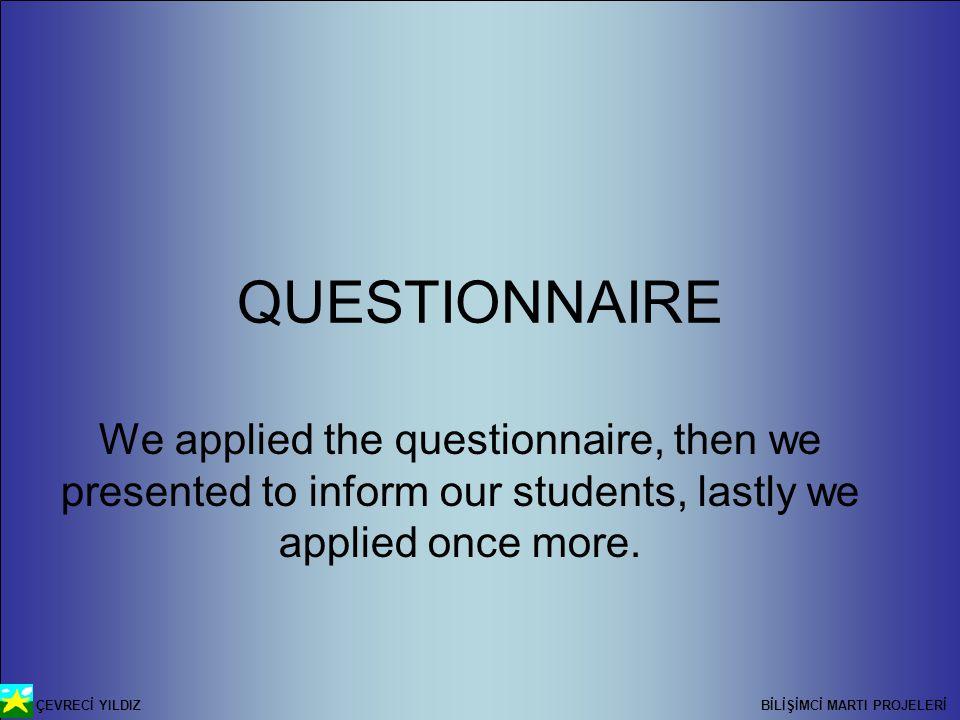 ÇEVRECİ YILDIZ BİLİŞİMCİ MARTI PROJELERİ QUESTIONNAIRE We applied the questionnaire, then we presented to inform our students, lastly we applied once more.