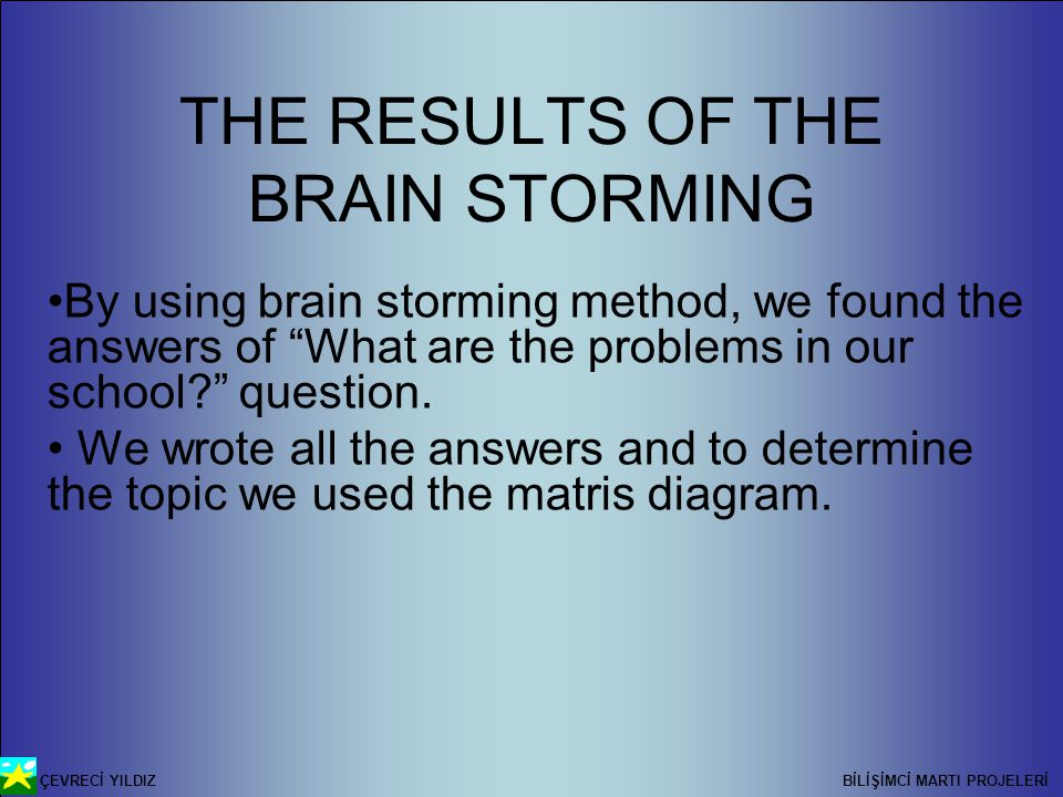 ÇEVRECİ YILDIZ BİLİŞİMCİ MARTI PROJELERİ THE RESULTS OF THE BRAIN STORMING By using brain storming method, we found the answers of What are the problems in our school question.