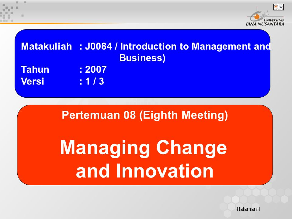 Halaman 1 Matakuliah: J0084 / Introduction to Management and Business) Tahun: 2007 Versi: 1 / 3 Pertemuan 08 (Eighth Meeting) Managing Change and Innovation