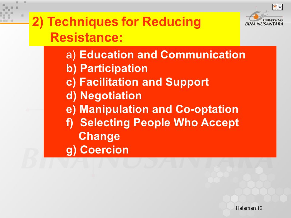 Halaman 12 2) Techniques for Reducing Resistance: a) Education and Communication b) Participation c) Facilitation and Support d) Negotiation e) Manipulation and Co-optation f) Selecting People Who Accept Change g) Coercion