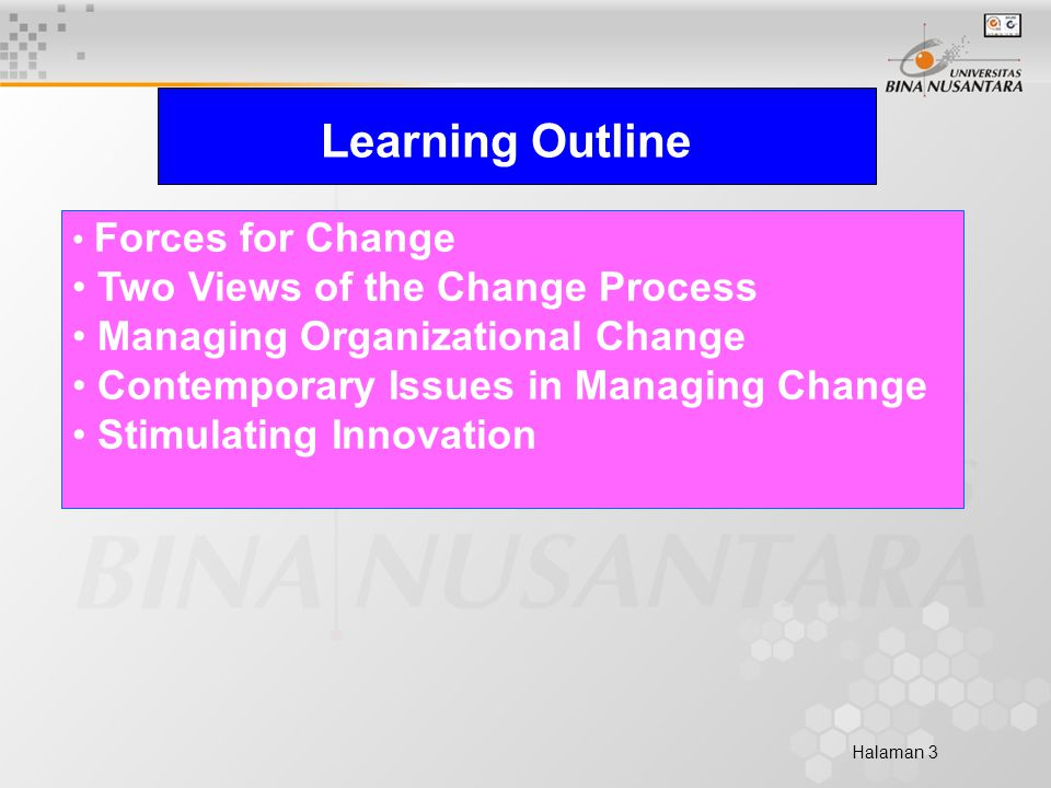 Halaman 3 Learning Outline Forces for Change Two Views of the Change Process Managing Organizational Change Contemporary Issues in Managing Change Stimulating Innovation