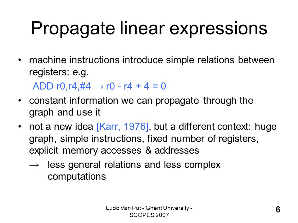 Ludo Van Put - Ghent University - SCOPES 2007 6 Propagate linear expressions machine instructions introduce simple relations between registers: e.g.