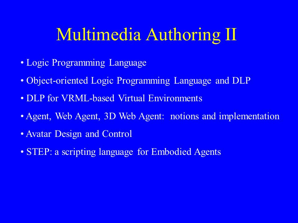 Multimedia Authoring II Logic Programming Language Object-oriented Logic Programming Language and DLP DLP for VRML-based Virtual Environments Agent, Web Agent, 3D Web Agent: notions and implementation Avatar Design and Control STEP: a scripting language for Embodied Agents