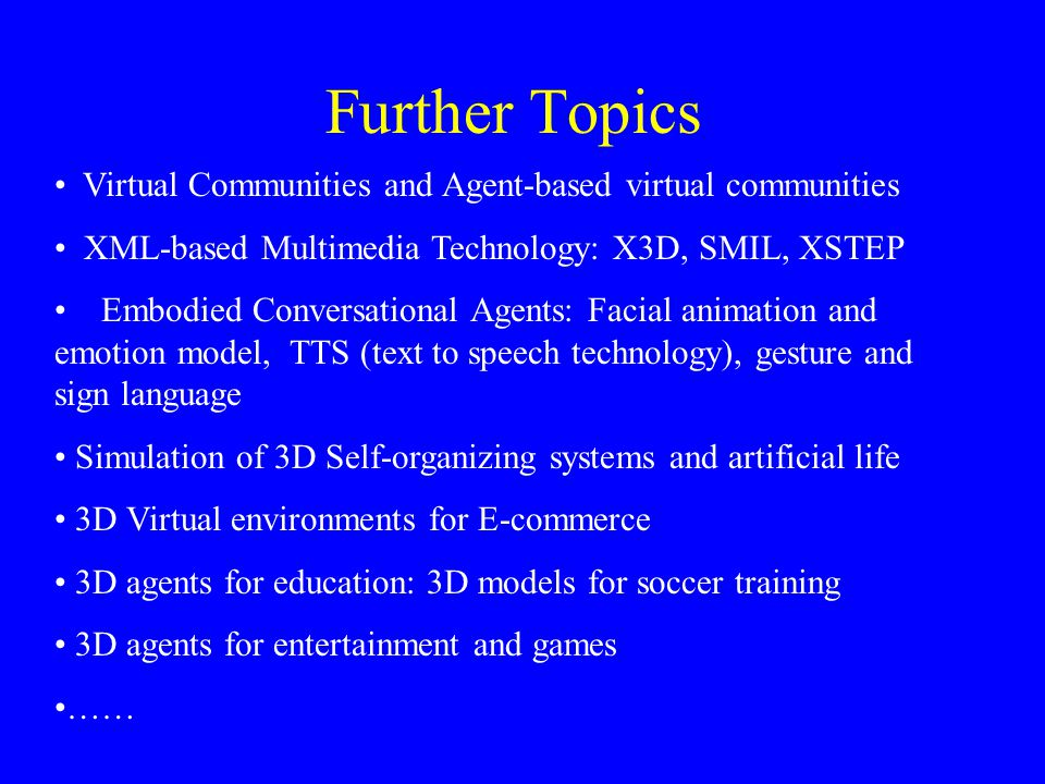 Further Topics Virtual Communities and Agent-based virtual communities XML-based Multimedia Technology: X3D, SMIL, XSTEP Embodied Conversational Agents: Facial animation and emotion model, TTS (text to speech technology), gesture and sign language Simulation of 3D Self-organizing systems and artificial life 3D Virtual environments for E-commerce 3D agents for education: 3D models for soccer training 3D agents for entertainment and games ……