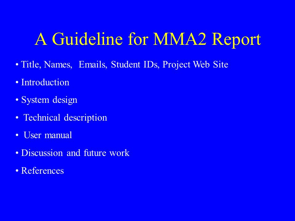 A Guideline for MMA2 Report Title, Names, Emails, Student IDs, Project Web Site Introduction System design Technical description User manual Discussion and future work References