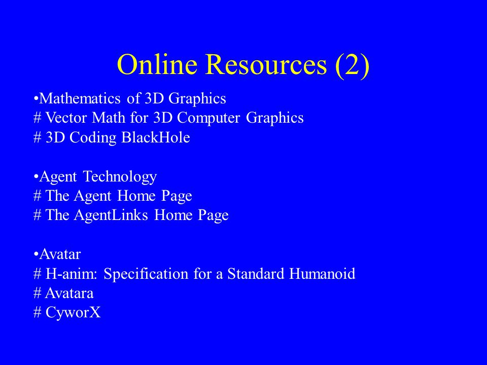 Online Resources (2) Mathematics of 3D Graphics # Vector Math for 3D Computer Graphics # 3D Coding BlackHole Agent Technology # The Agent Home Page # The AgentLinks Home Page Avatar # H-anim: Specification for a Standard Humanoid # Avatara # CyworX