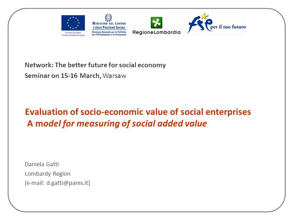Evaluation of socio-economic value of social enterprises A model for measuring of social added value Daniela Gatti Lombardy Region [e-mail: d.gatti@pa