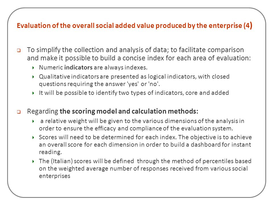 Evaluation of the overall social added value produced by the enterprise (4 )  To simplify the collection and analysis of data; to facilitate comparis