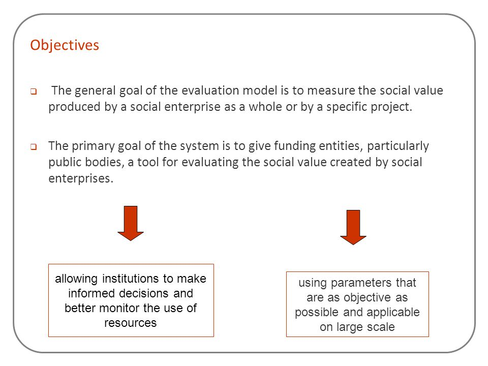 Objectives  The general goal of the evaluation model is to measure the social value produced by a social enterprise as a whole or by a specific proje