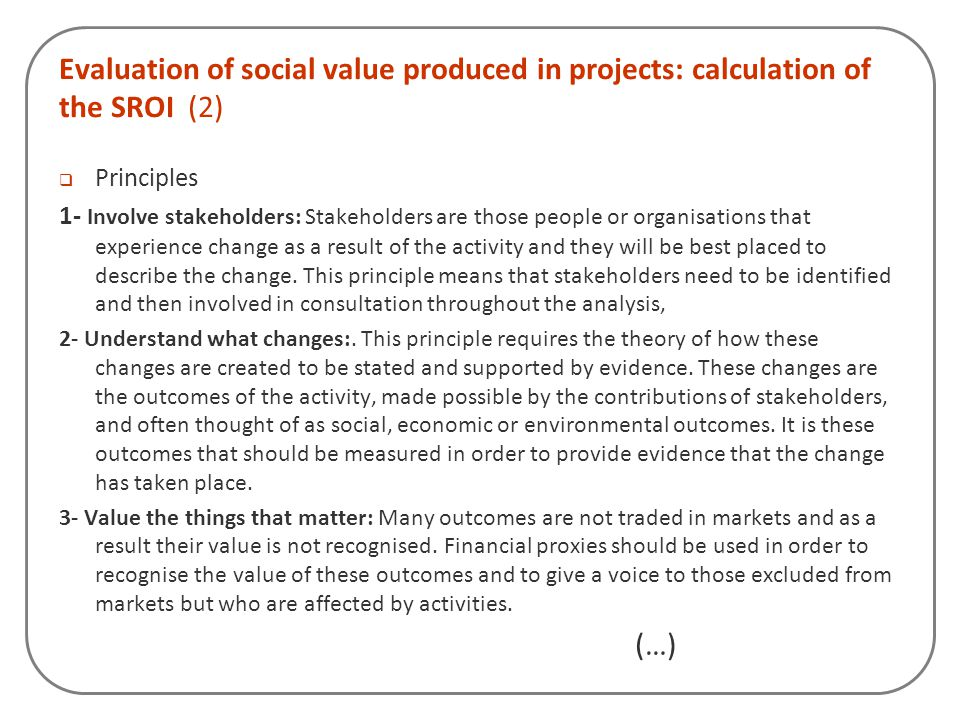 Evaluation of social value produced in projects: calculation of the SROI (2)  Principles 1- Involve stakeholders: Stakeholders are those people or or