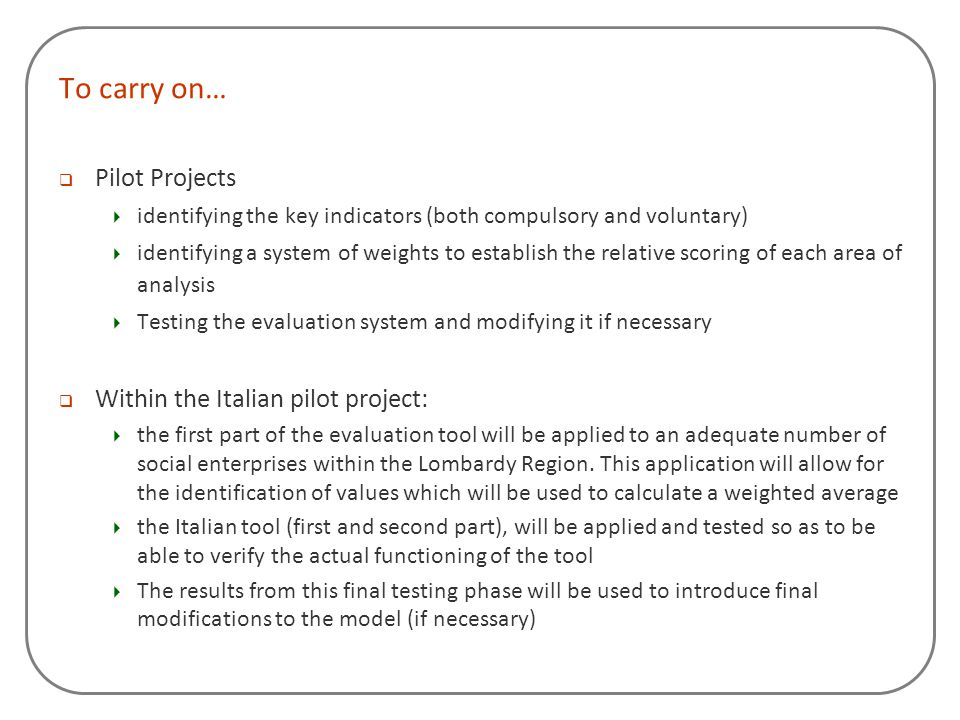 To carry on…  Pilot Projects  identifying the key indicators (both compulsory and voluntary)  identifying a system of weights to establish the rela