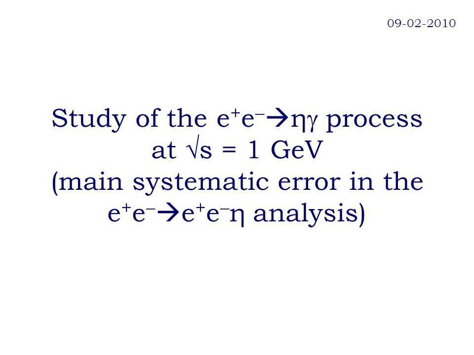 Study of the e + e   η  process at √s = 1 GeV (main systematic error in the e + e   e + e  η analysis) 09-02-2010