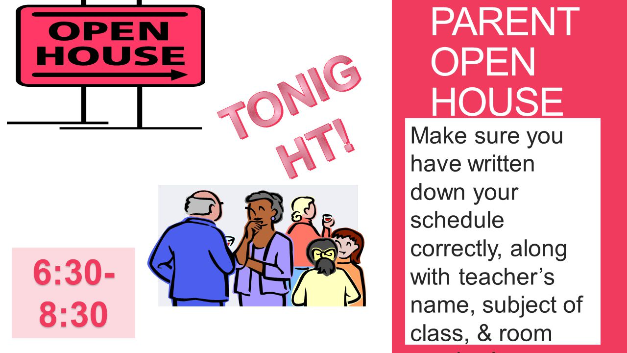 PARENT OPEN HOUSE Make sure you have written down your schedule correctly, along with teacher's name, subject of class, & room number! 6:30- 8:30