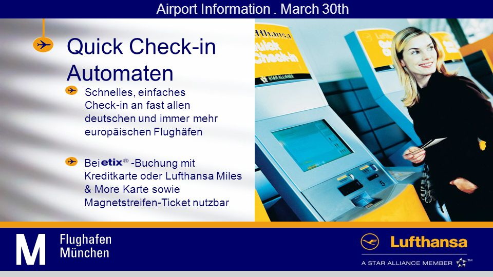 Quick Check-in Machines Fast and easy way to check-in at nearly all German and more and more European airports Usable with -booking and credit card or Lufthansa Miles & More card as well as for tickets with a magnetic strip Airport Information.