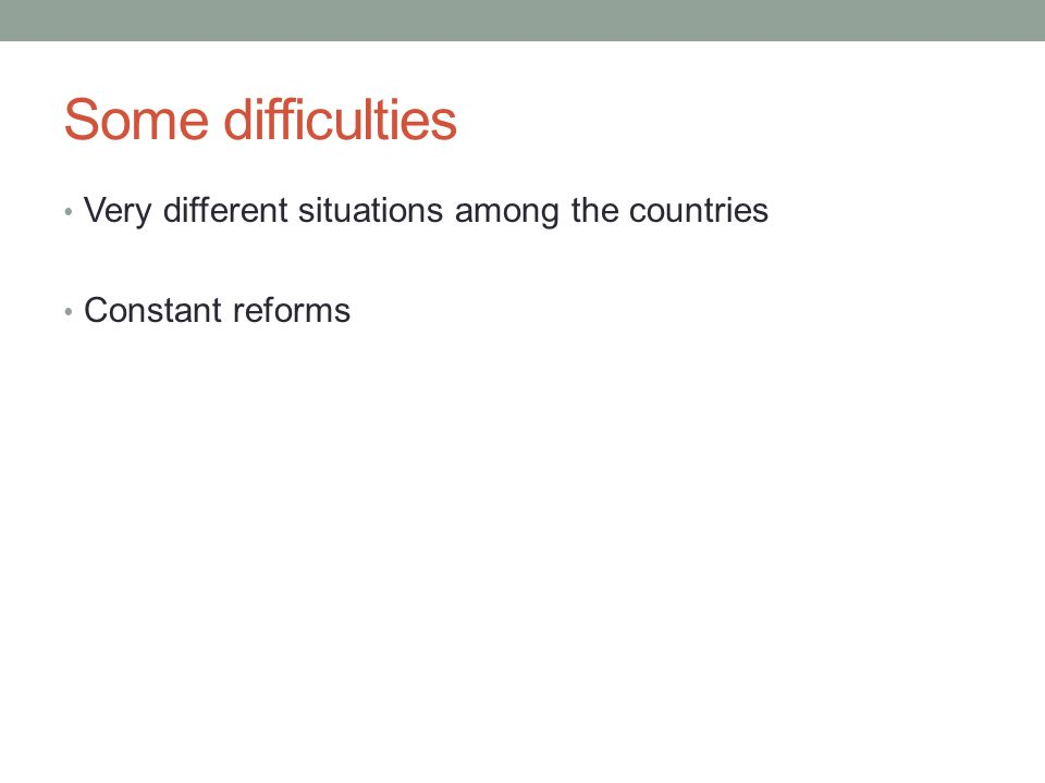 Some difficulties Very different situations among the countries Constant reforms