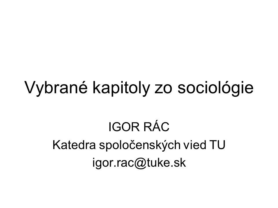 Vybrané kapitoly zo sociológie IGOR RÁC Katedra spoločenských vied TU igor.rac@tuke.sk