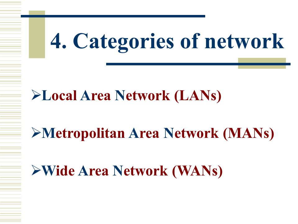 4. Categories of network  Local Area Network (LANs)  Metropolitan Area Network (MANs)  Wide Area Network (WANs)