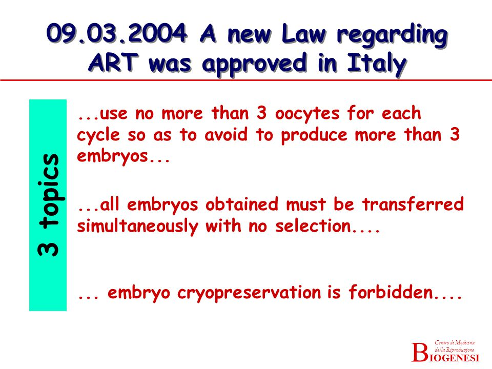 IOGENESI Centro di Medicina della Riproduzione B 09.03.2004 A new Law regarding ART was approved in Italy...use no more than 3 oocytes for each cycle