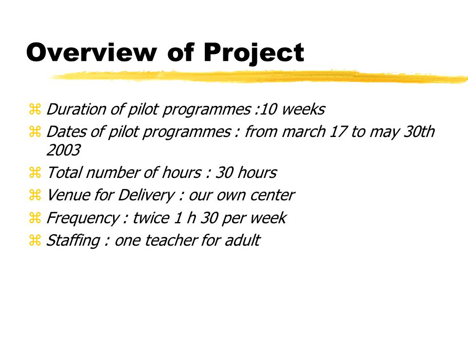 Overview of Project zDuration of pilot programmes :10 weeks zDates of pilot programmes : from march 17 to may 30th 2003 zTotal number of hours : 30 hours zVenue for Delivery : our own center zFrequency : twice 1 h 30 per week zStaffing : one teacher for adult