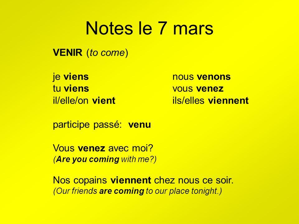 Notes le 7 mars VENIR (to come) je viensnous venons tu viensvous venez il/elle/on vientils/elles viennent participe passé: venu Vous venez avec moi.