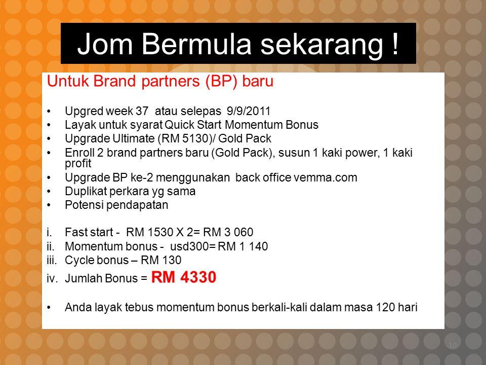10 Jom Bermula sekarang ! Untuk Brand partners (BP) baru Upgred week 37 atau selepas 9/9/2011 Layak untuk syarat Quick Start Momentum Bonus Upgrade Ul