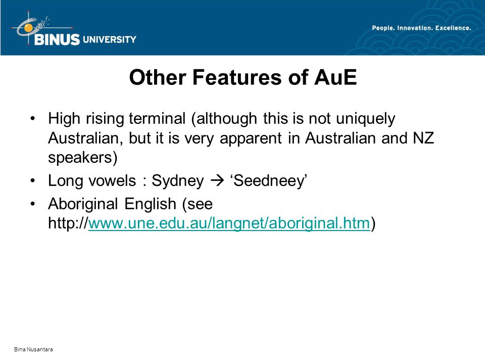 Bina Nusantara Other Features of AuE High rising terminal (although this is not uniquely Australian, but it is very apparent in Australian and NZ speakers) Long vowels : Sydney  'Seedneey' Aboriginal English (see http://www.une.edu.au/langnet/aboriginal.htm)www.une.edu.au/langnet/aboriginal.htm
