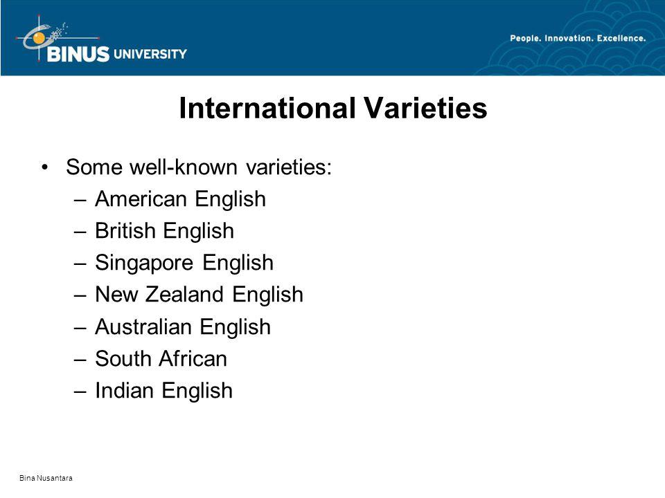 Bina Nusantara International Varieties Some well-known varieties: –American English –British English –Singapore English –New Zealand English –Australi