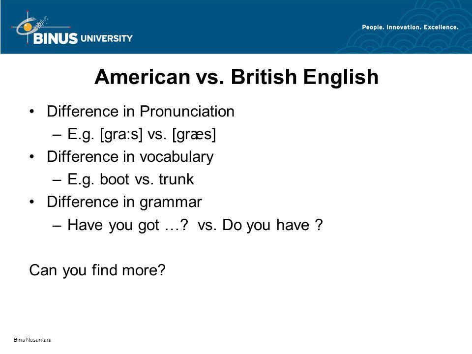 Bina Nusantara American vs. British English Difference in Pronunciation –E.g. [gra:s] vs. [gr æ s] Difference in vocabulary –E.g. boot vs. trunk Diffe