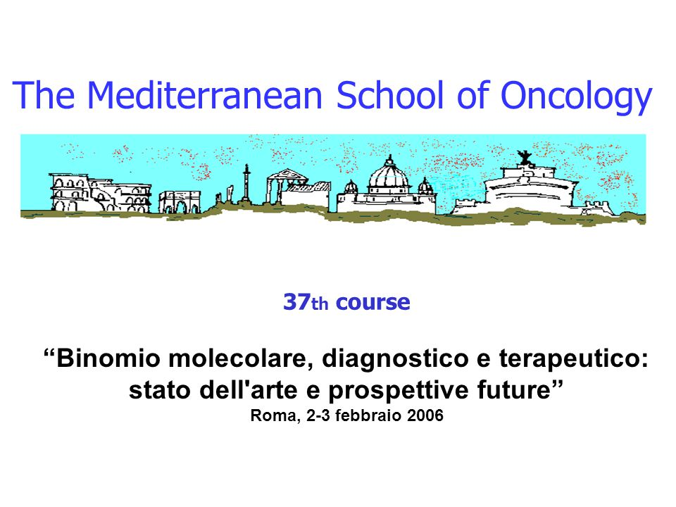 "The Mediterranean School of Oncology 37 th course ""Binomio molecolare, diagnostico e terapeutico: stato dell'arte e prospettive future"" Roma, 2-3 febb"