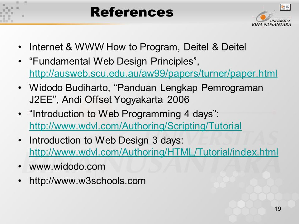 19 References Internet & WWW How to Program, Deitel & Deitel Fundamental Web Design Principles , http://ausweb.scu.edu.au/aw99/papers/turner/paper.html http://ausweb.scu.edu.au/aw99/papers/turner/paper.html Widodo Budiharto, Panduan Lengkap Pemrograman J2EE , Andi Offset Yogyakarta 2006 Introduction to Web Programming 4 days : http://www.wdvl.com/Authoring/Scripting/Tutorial http://www.wdvl.com/Authoring/Scripting/Tutorial Introduction to Web Design 3 days: http://www.wdvl.com/Authoring/HTML/Tutorial/index.html http://www.wdvl.com/Authoring/HTML/Tutorial/index.html www.widodo.com http://www.w3schools.com