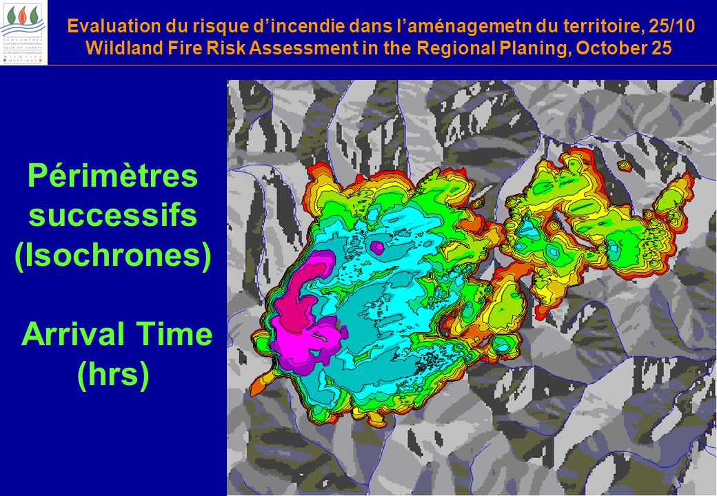 Evaluation du risque d'incendie dans l'aménagemetn du territoire, 25/10 Wildland Fire Risk Assessment in the Regional Planing, October 25 Périmètres successifs (Isochrones) Arrival Time (hrs)
