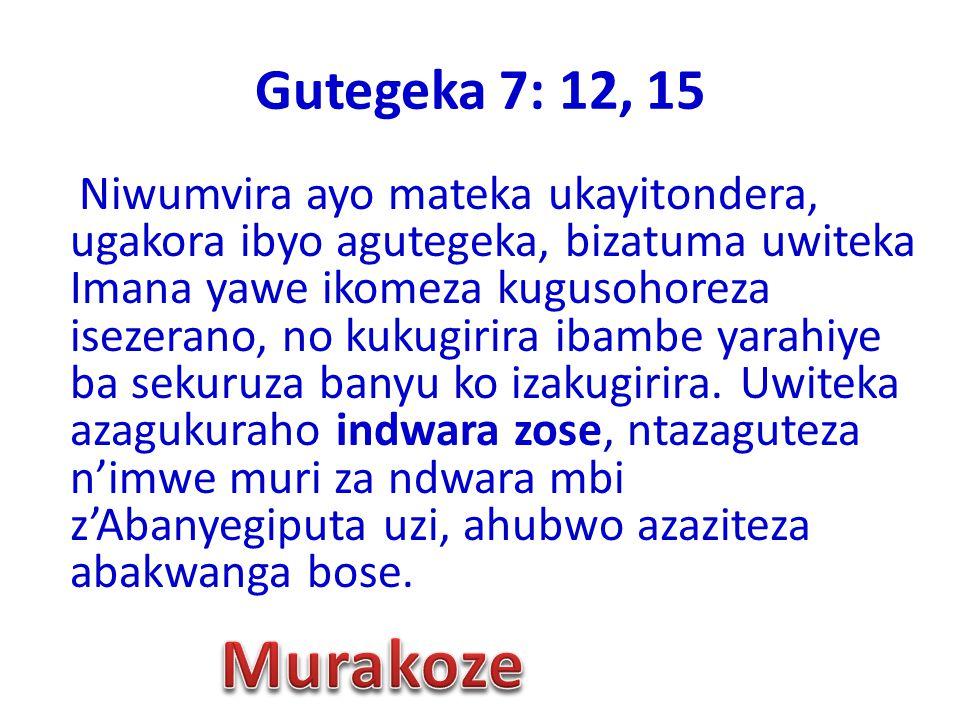 Gutegeka 7: 12, 15 Niwumvira ayo mateka ukayitondera, ugakora ibyo agutegeka, bizatuma uwiteka Imana yawe ikomeza kugusohoreza isezerano, no kukugirir