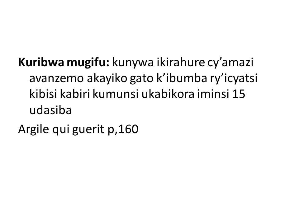 Kuribwa mugifu: kunywa ikirahure cy'amazi avanzemo akayiko gato k'ibumba ry'icyatsi kibisi kabiri kumunsi ukabikora iminsi 15 udasiba Argile qui gueri