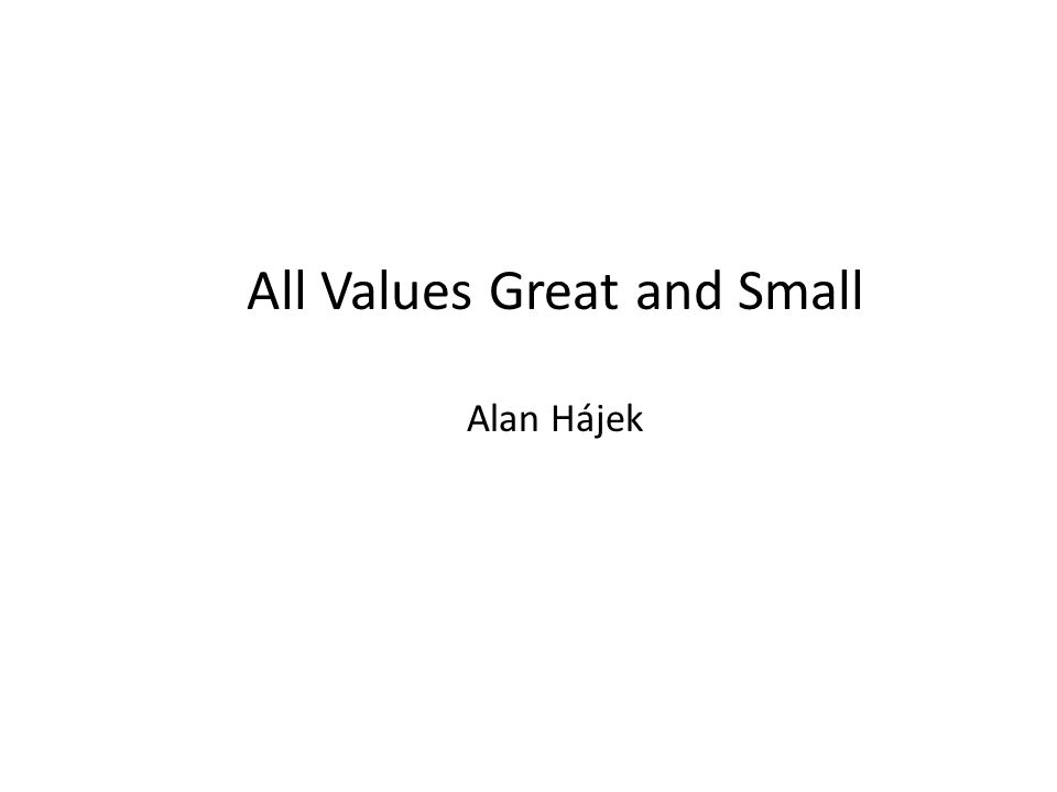 All Values Great and Small Alan Hájek