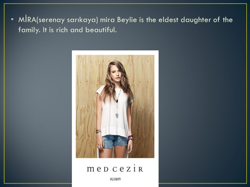 M İ RA(serenay sarıkaya) mira Beylie is the eldest daughter of the family. It is rich and beautiful.