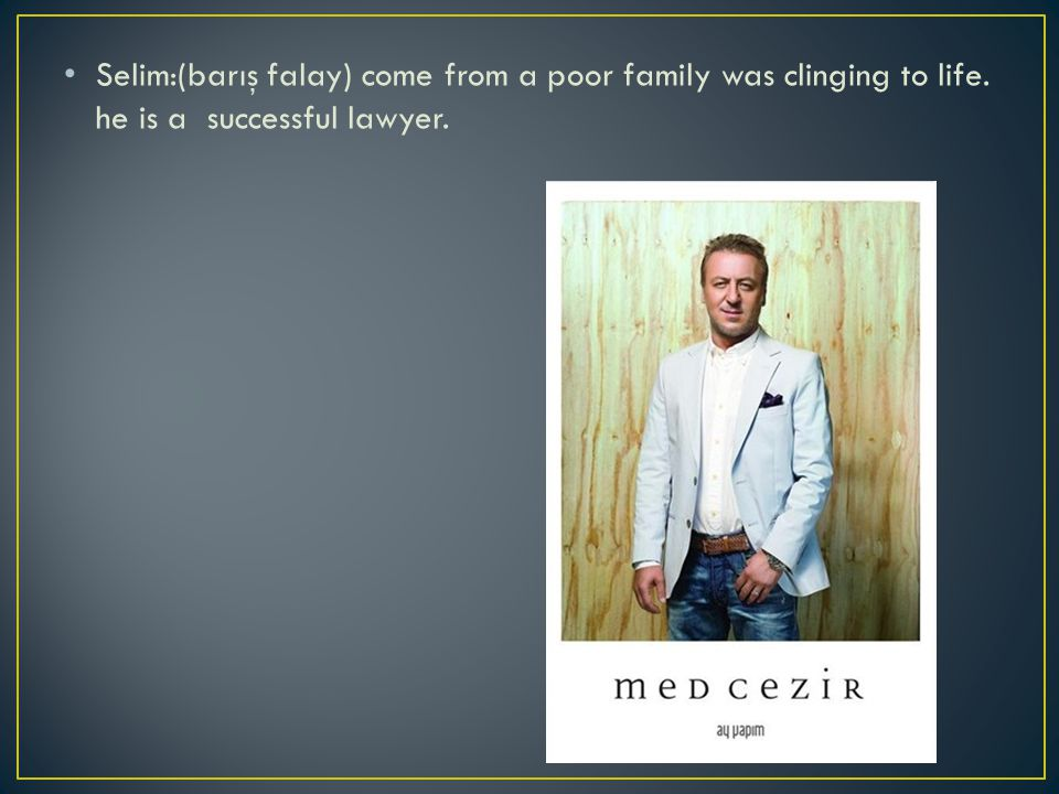 Selim:(barış falay) come from a poor family was clinging to life. he is a successful lawyer.