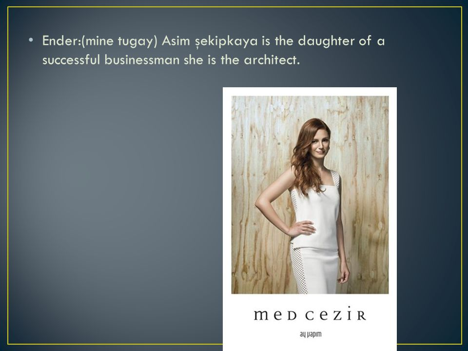 Ender:(mine tugay) Asim şekipkaya is the daughter of a successful businessman she is the architect.