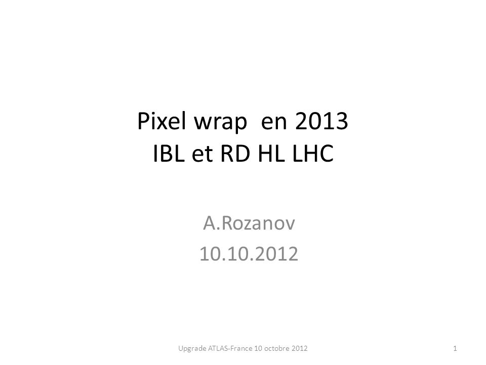 Pixel wrap en 2013 IBL et RD HL LHC A.Rozanov 10.10.2012 1Upgrade ATLAS-France 10 octobre 2012