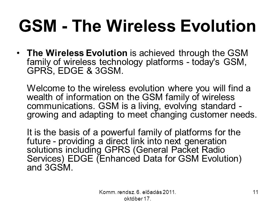 Komm. rendsz. 6. előadás 2011. október 17. 11 GSM - The Wireless Evolution The Wireless Evolution is achieved through the GSM family of wireless techn