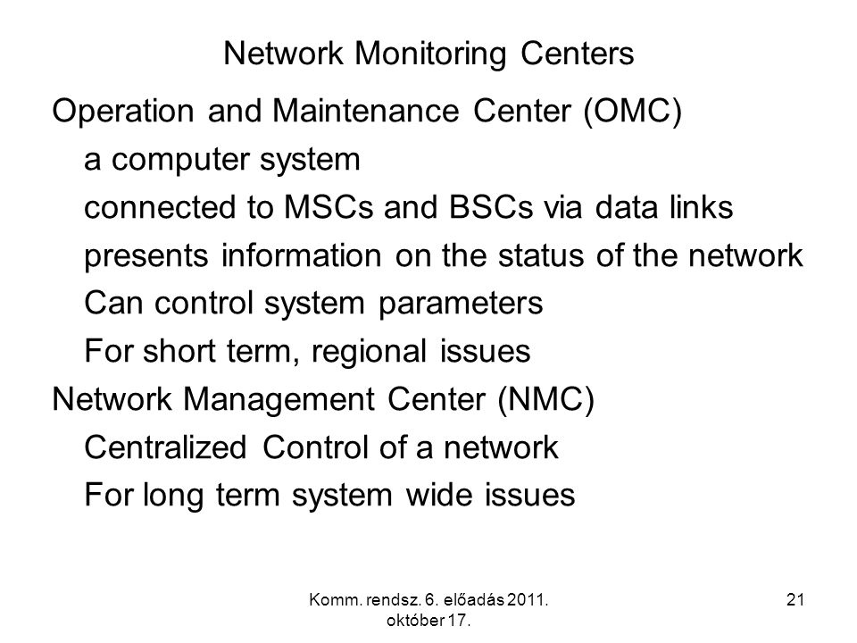 Komm. rendsz. 6. előadás 2011. október 17. 21 Network Monitoring Centers Operation and Maintenance Center (OMC) a computer system connected to MSCs an