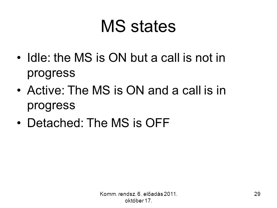 Komm. rendsz. 6. előadás 2011. október 17. 29 MS states Idle: the MS is ON but a call is not in progress Active: The MS is ON and a call is in progres