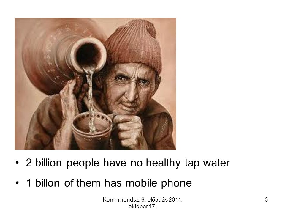 2 billion people have no healthy tap water 1 billon of them has mobile phone Komm. rendsz. 6. előadás 2011. október 17. 3