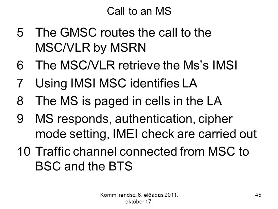 Komm. rendsz. 6. előadás 2011. október 17. 45 Call to an MS 5The GMSC routes the call to the MSC/VLR by MSRN 6The MSC/VLR retrieve the Ms's IMSI 7Usin