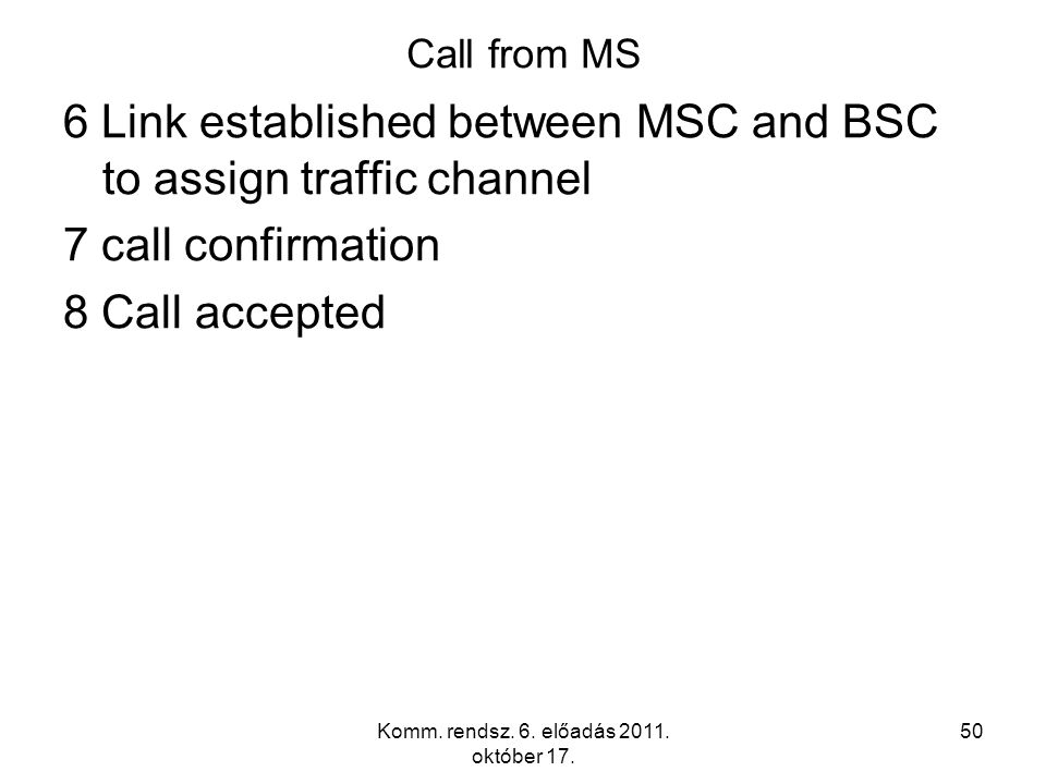 Komm. rendsz. 6. előadás 2011. október 17. 50 Call from MS 6 Link established between MSC and BSC to assign traffic channel 7 call confirmation 8 Call