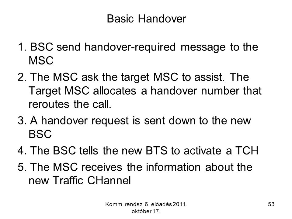 Komm. rendsz. 6. előadás 2011. október 17. 53 Basic Handover 1. BSC send handover-required message to the MSC 2. The MSC ask the target MSC to assist.