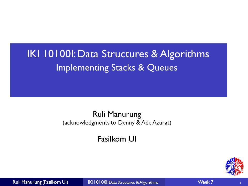 IKI 10100I: Data Structures & Algorithms Ruli Manurung (acknowledgments to Denny & Ade Azurat) 1 Fasilkom UI Ruli Manurung (Fasilkom UI)IKI10100I: Data Structures & Algorithms Week 7 Implementing Stacks & Queues