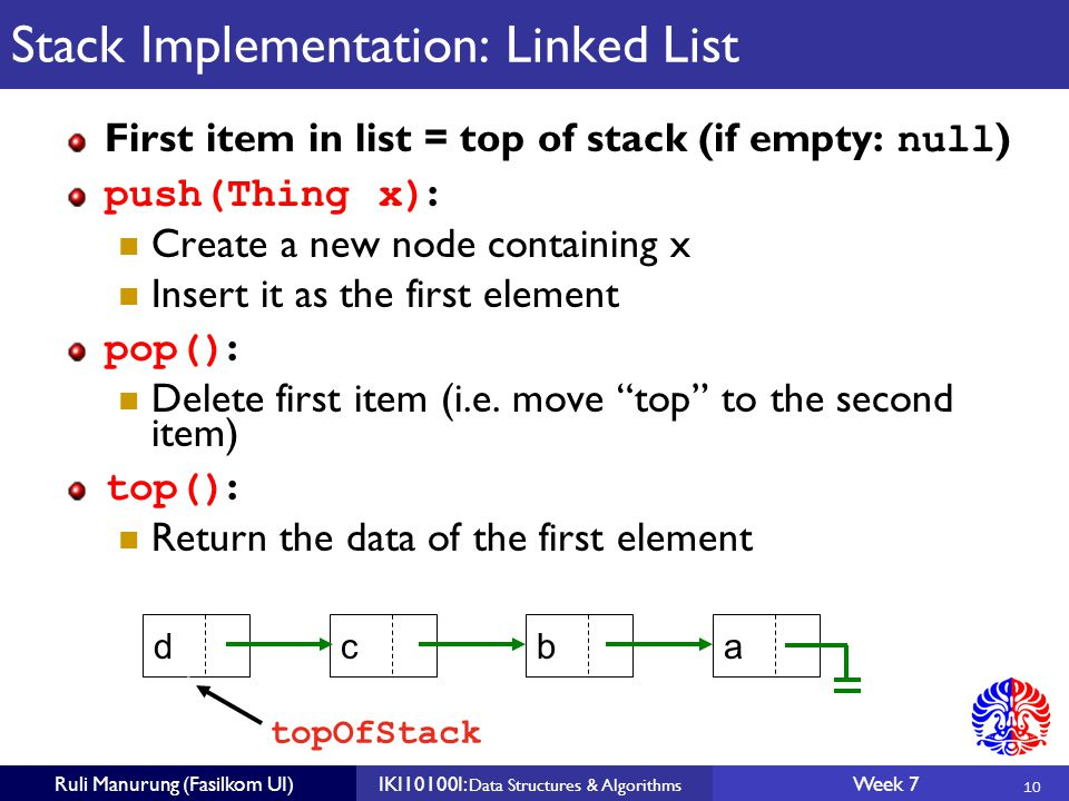 10 Ruli Manurung (Fasilkom UI)IKI10100I: Data Structures & Algorithms Week 7 Stack Implementation: Linked List First item in list = top of stack (if empty: null ) push(Thing x) : Create a new node containing x Insert it as the first element pop() : Delete first item (i.e.