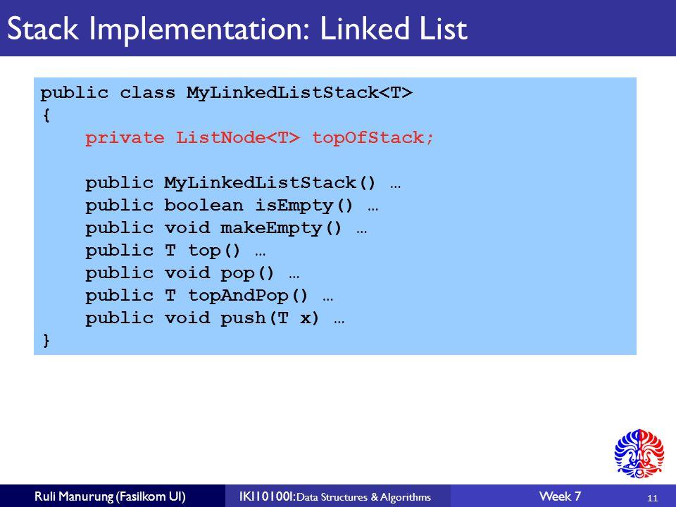 11 Ruli Manurung (Fasilkom UI)IKI10100I: Data Structures & Algorithms Week 7 Stack Implementation: Linked List public class MyLinkedListStack { private ListNode topOfStack; public MyLinkedListStack() … public boolean isEmpty() … public void makeEmpty() … public T top() … public void pop() … public T topAndPop() … public void push(T x) … }