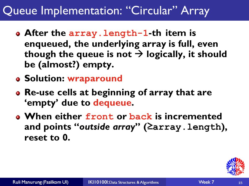 15 Ruli Manurung (Fasilkom UI)IKI10100I: Data Structures & Algorithms Week 7 Queue Implementation: Circular Array After the array.length-1 -th item is enqueued, the underlying array is full, even though the queue is not  logically, it should be (almost ) empty.