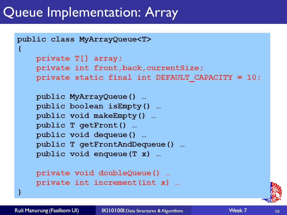 18 Ruli Manurung (Fasilkom UI)IKI10100I: Data Structures & Algorithms Week 7 Queue Implementation: Array public class MyArrayQueue { private T[] array; private int front,back,currentSize; private static final int DEFAULT_CAPACITY = 10; public MyArrayQueue() … public boolean isEmpty() … public void makeEmpty() … public T getFront() … public void dequeue() … public T getFrontAndDequeue() … public void enqueue(T x) … private void doubleQueue() … private int increment(int x) … }